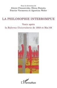 Alexis Chausovsky et Elena Donato - La philosophie interrompue - Venir après la <em>Reforma Universitaria</em> de 1918 et Mai 1968.