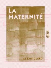 Alexis Clerc - La Maternité - Ou Épîtres aux femmes sur les devoirs d'une bonne mère avant et après ses couches.