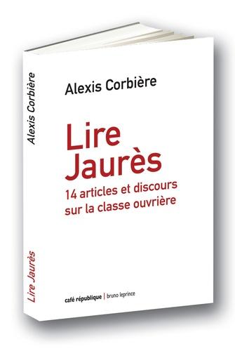 Alexis Corbière - Lire Jaurès - 14 articles et discours sur la classe ouvrière.
