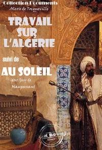 Alexis de Tocqueville et Guy de Maupassant - Travail sur l'Algérie suivi de Au soleil (Maupassant) - édition intégrale.
