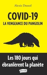 Alexis Dussol - Covid-19 : la vengeance du pangolin - Les 180 jours qui ébranlèrent la planète.