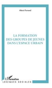 Alexis Ferrand - La formation des groupes de jeunes en milieu urbain - Pratiques spatiales et rapports sociaux.