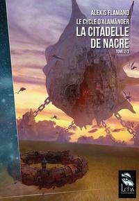 Alexis Flamand - Le cycle d'Alamänder Tome 2/3 : La citadelle de nacre.