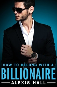 Alexis Hall - How to Belong with a Billionaire.