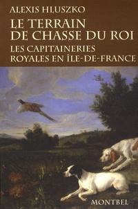 Alexis Hluszko - Le terrain de chasse du roi - Les capitaineries royales de chasse en Ile-de-France à la fin de l'ancien régime et sous la Révolution.