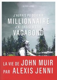 Alexis Jenni - J'aurais pu devenir millionnaire, j'ai choisi d'être vagabond - Une vie de John Muir.