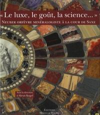 """Alexis Kugel - """"Le luxe, le goût, la science..."""" - Neuber orfèvre minéralogiste à la cour de Saxe."""
