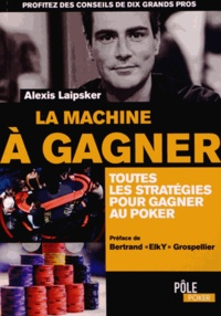 Alexis Laipsker - La machine à gagner - Toutes les stratégies pour gagner au poker.