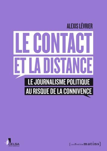 Alexis Lévrier - Le contact et la distance - Le journalisme politique au risque de la connivence.