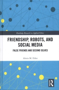 Alexis M Elder - Friendship, Robots, and Social Media - False Friends and Second Selves.