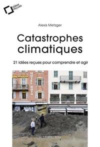 Alexis Metzger - Catastrophes climatiques - 21 idées reçues pour comprendre et agir.