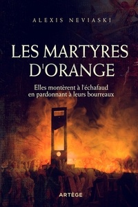 Alexis Neviaski - Les martyres d'Orange - Elles montèrent à l'échafaud en pardonnant à leurs bourreaux.