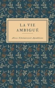 Alexis Nikolaïevitc Apoukhtine - La Vie ambiguë.