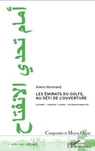 Alexis Normand - Les Emirats du Golfe, au défi de l'ouverture - Le Koweït, le Bahreïn, le Qatar et les Emirats Arabes Unis.