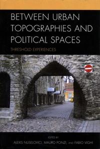 Alexis Nuselovici et Mauro Ponzi - Between Urban Topographies and Political Spaces - Threshold Experiences.