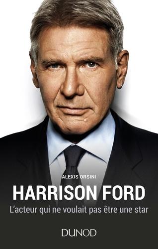 Alexis Orsini - Harrison Ford - L'acteur qui ne voulait pas être une star.