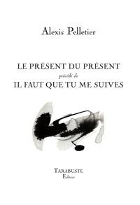 Alexis Pelletier - Le présent du présent - Précédé de Il faut que tu me suives.