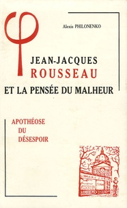 Alexis Philonenko - Jean-Jacques Rousseau et la pensée du malheur - Tome 3, Apothéose du désespoir.