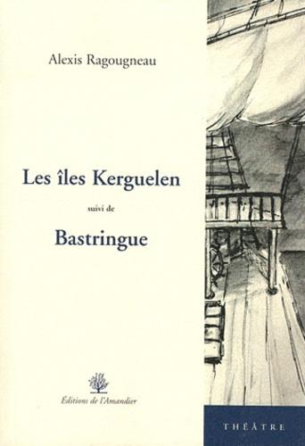 Alexis Ragougneau - Les îles Kerguelen suivi de Bastringue.