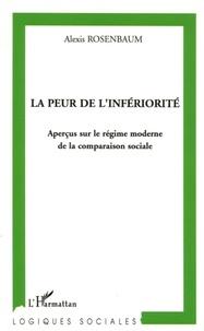 Alexis Rosenbaum - La peur de l'infériorité - Aperçus sur le régime moderne de la comparaison sociale.