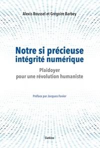 Alexis Roussel et Grégoire Barbey - Notre si précieuse intégrité numérique - Plaidoyer pour une révolution humaniste.