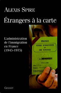 Alexis Spire - Etrangers à la carte - L'admnistration de l'immigration en France (1945-1975).