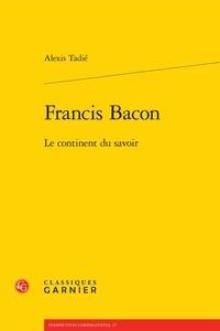 Alexis Tadié - Francis Bacon - Le continent du savoir.