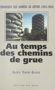 Alexis Vibert-Guigue - Au temps des chemins de grue : chronique des années de béton, 1953-1993.