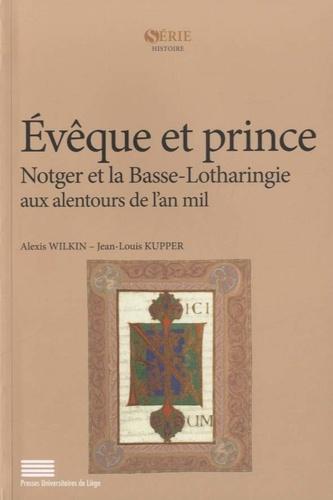 Alexis Wilkin et Jean-Louis Kupper - Evêque et prince - Notger et la Basse-Lotharingie aux alentours de l'an mil.