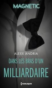 Alexx Andria - Dans les bras d'un milliardaire.