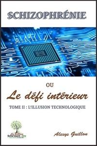 Alexys Guillon - Schizophrénie ou le défi intérieur - Tome 2 : L'illusion technologique.