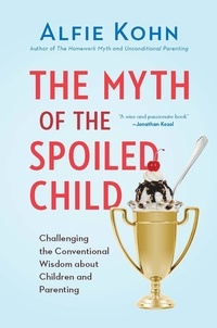 Alfie Kohn - The Myth of the Spoiled Child - Challenging the Conventional Wisdom about Children and Parenting.
