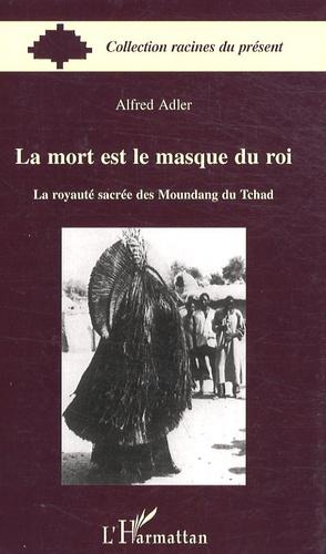 Alfred Adler - La mort est le masque du roi - La royauté sacrée des Moundang du Tchad.