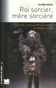 Alfred Adler - Roi sorcier, mère sorcière - Parenté, politique et sorcellerie en Afrique noire Structures et fêlures.
