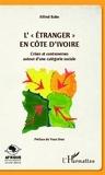 Alfred Babo - L'étranger en Côte d'Ivoire - Crises et controverses autour d'une catégorie sociale.