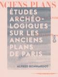 Alfred Bonnardot - Études archéologiques sur les anciens plans de Paris - Des XVIe, XVIIe et XVIIIe siècles.