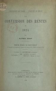 Alfred Bour et  Faculté de droit de l'Universi - La conversion des rentes de 1824 - Thèse pour le Doctorat présentée et soutenue le samedi 22 décembre, 1906 à 2 heures 1/2.