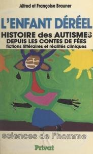 Alfred Brauner et Françoise Brauner - L'enfant déréel - Histoire des autismes, depuis les contes de fées. Fictions littéraires et réalités cliniques.