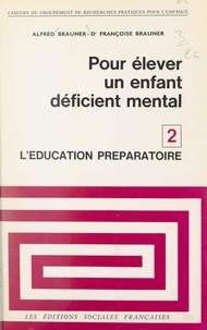 Alfred Brauner et Françoise Brauner - Pour élever un enfant déficient mental (2). L'éducation préparatoire - Enfants encéphalopathes ou mongoliens.