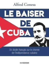 Alfred Conesa - Le baiser de Cuba - Un destin français sur le chemin de l'indépendance de l'île.