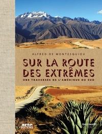 Alfred de Montesquiou - Sur la route des extrêmes - Une traversée de l'Amérique du Sud.