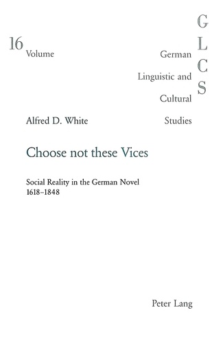 Alfred douglas White - Choose not these Vices - Social Reality in the German Novel 1618-1848.