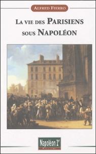 Alfred Fierro - La vie des Parisiens sous Napoléon.