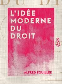 Alfred Fouillée - L'Idée moderne du droit.