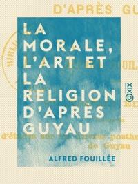 Alfred Fouillée - La Morale, l'Art et la Religion d'après Guyau.