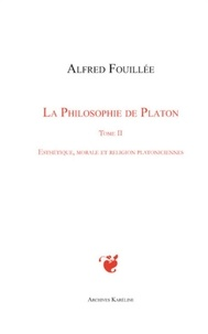 Alfred Fouillée - La philosophie de Platon - Tome 2 : Esthétique, morale et religion platoniciennes.