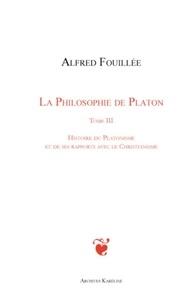Alfred Fouillée - La philosophie de Platon - Tome 3, Histoire du platonisme et de ses rapports avec le christianisme.