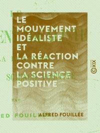Alfred Fouillée - Le Mouvement idéaliste et la réaction contre la science positive.