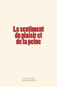Alfred Fouillée et Emmanuel Kant - Le sentiment du plaisir et de la peine.