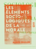 Alfred Fouillée - Les Éléments sociologiques de la morale.